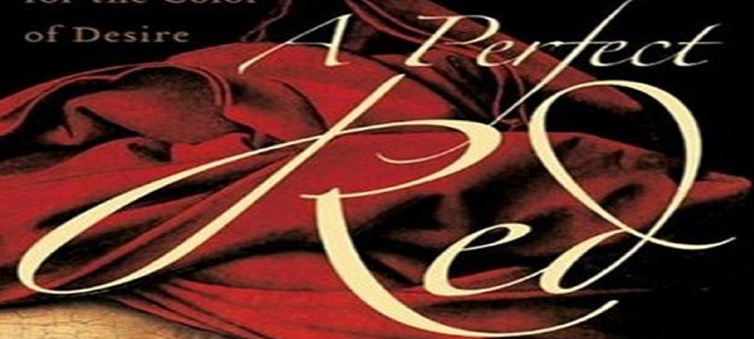 """THREE COCHINEAL BOOKS – 1 – """"A Perfect Red: Empire, Espionage and the Quest for the Color of Desire"""" by Amy Butler Greenfield"""