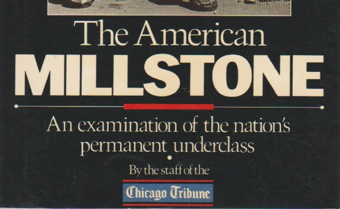 """Book review: Poverty books — 1985 — """"The American Millstone: An examination of the nation's permanent underclass"""" by the staff of the Chicago Tribune"""