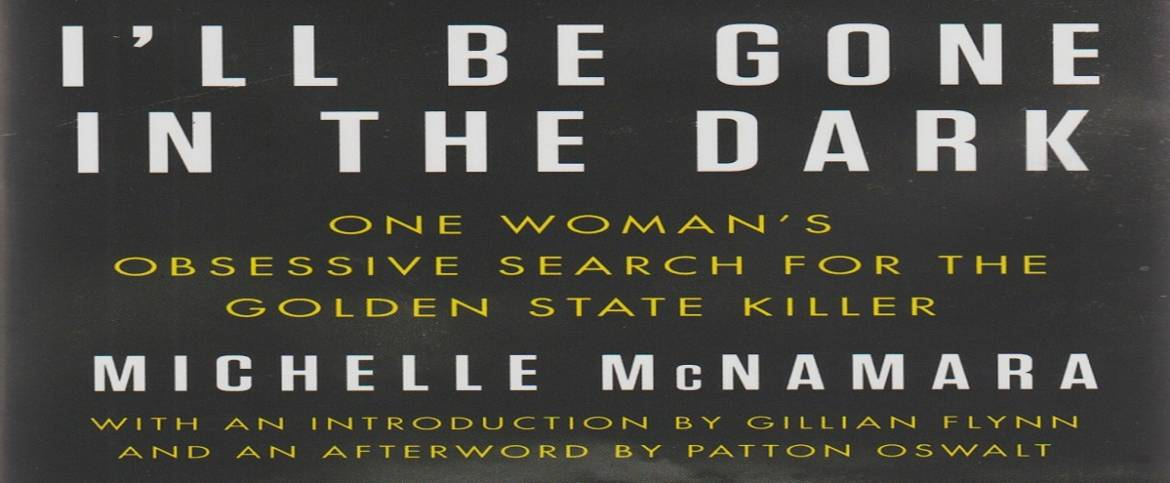 """Book review: """"I'll Be Gone in the Dark: One Woman's Obsessive Search for the Golden State Killer"""" by Michelle McNamara"""