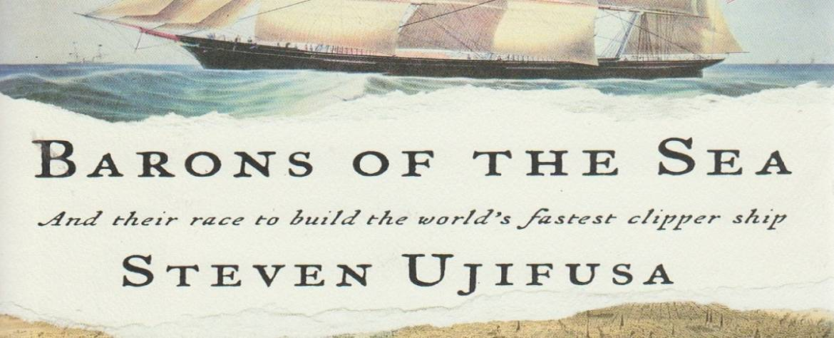 """Book review: """"Barons of the Sea…And Their Race to Build the World's Fastest Clipper Ship"""" by Steven Ujifusa"""