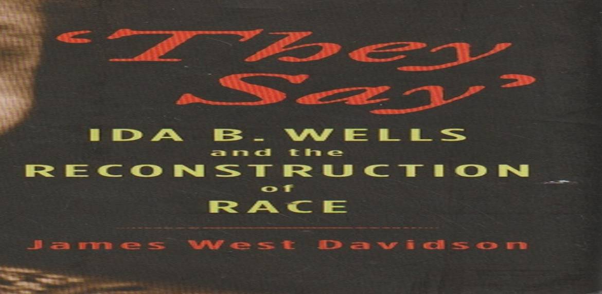 """Book review: """" 'They Say' : Ida B. Wells and the Reconstruction of Race"""" by James West Davidson"""