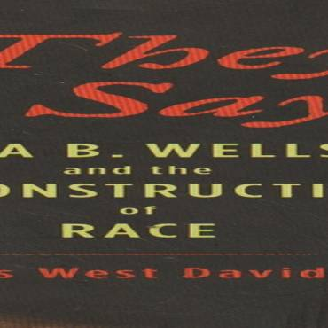 "Book review: "" 'They Say' : Ida B. Wells and the Reconstruction of Race"" by James West Davidson"