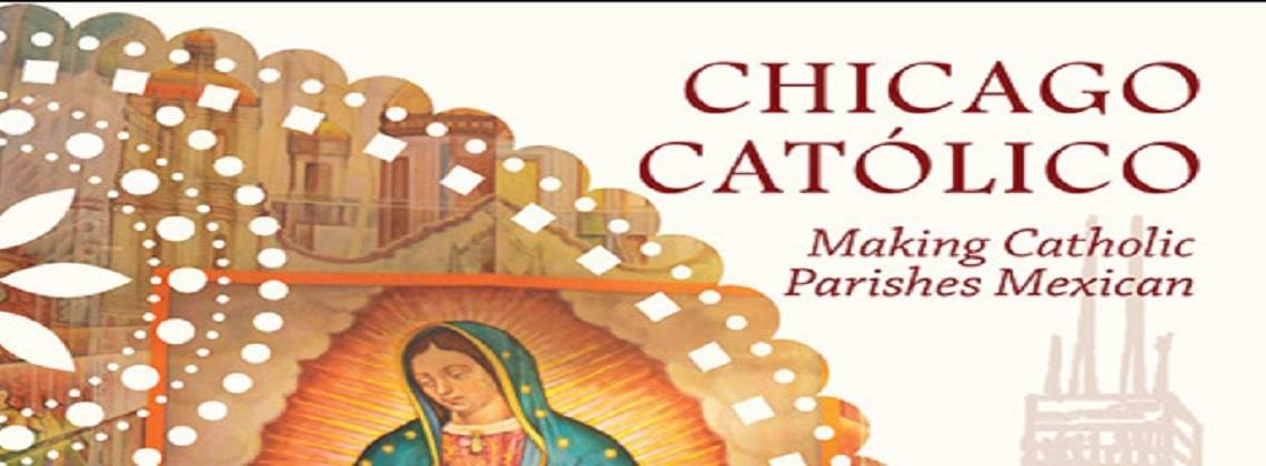 "Book review: ""Chicago Catolico: Making Catholic Parishes Mexican"" by Deborah E. Kanter"